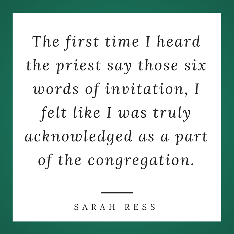 """""""The first time I heard the priest say those six words of invitation, I felt like I was truly acknowledged as part of the congregation."""" Sarah Ress"""
